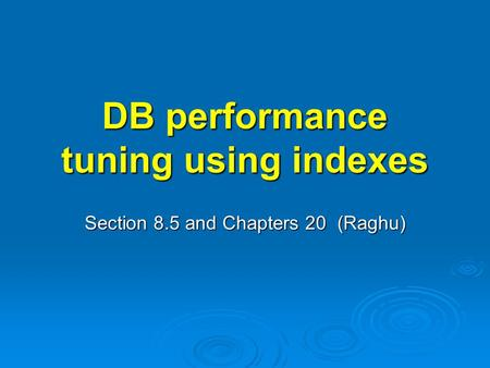 DB performance tuning using indexes Section 8.5 and Chapters 20 (Raghu)