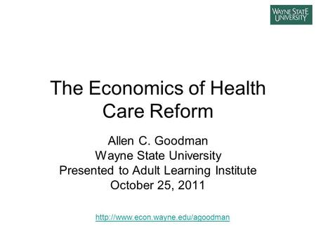 The Economics of Health Care Reform Allen C. Goodman Wayne State University Presented to Adult Learning Institute October 25, 2011