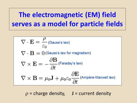 The electromagnetic (EM) field serves as a model for particle fields  = charge density, J = current density.