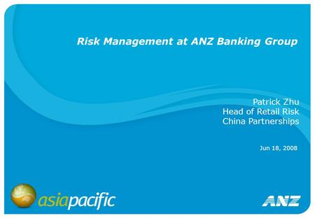 Risk Management at ANZ Banking Group Jun 18, 2008 Patrick Zhu Head of Retail Risk China Partnerships.