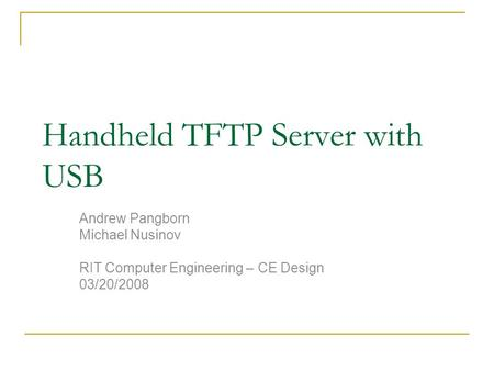Handheld TFTP Server with USB Andrew Pangborn Michael Nusinov RIT Computer Engineering – CE Design 03/20/2008.