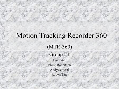 Motion Tracking Recorder 360 (MTR-360) Group #1 Lee Estep Philip Robertson Andy Schiestl Robert Tate.