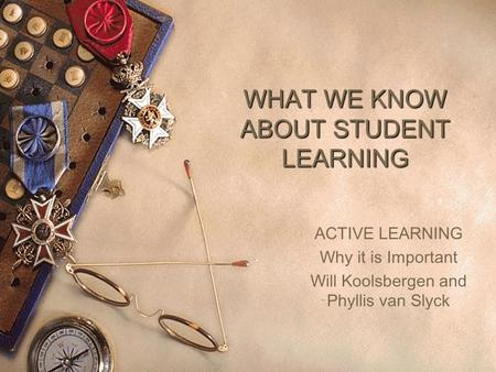 WHAT WE KNOW ABOUT STUDENT LEARNING ACTIVE LEARNING Why it is Important Will Koolsbergen and Phyllis van Slyck.