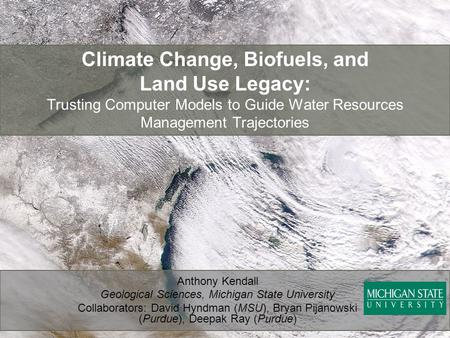 Climate Change, Biofuels, and Land Use Legacy: Trusting Computer Models to Guide Water Resources Management Trajectories Anthony Kendall Geological Sciences,