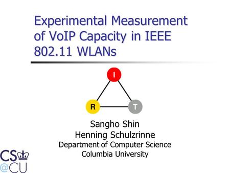 Experimental Measurement of VoIP Capacity in IEEE 802.11 WLANs Sangho Shin Henning Schulzrinne Department of Computer Science Columbia University.
