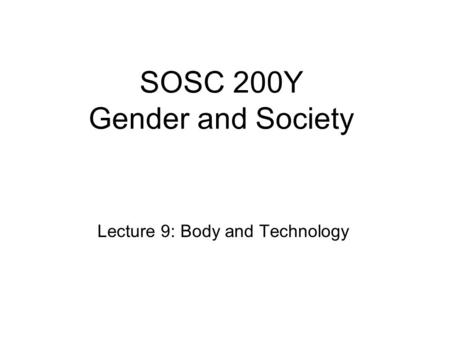 SOSC 200Y Gender and Society Lecture 9: Body and Technology.