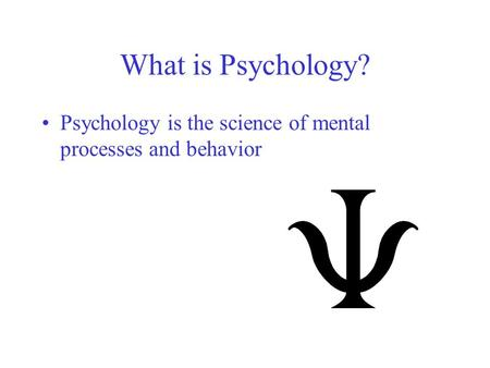 What is Psychology? Psychology is the science of mental processes and behavior.