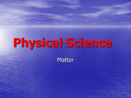 Physical Science Matter. The Study of Matter Matter - Occupies Space and has mass Matter - Occupies Space and has mass.