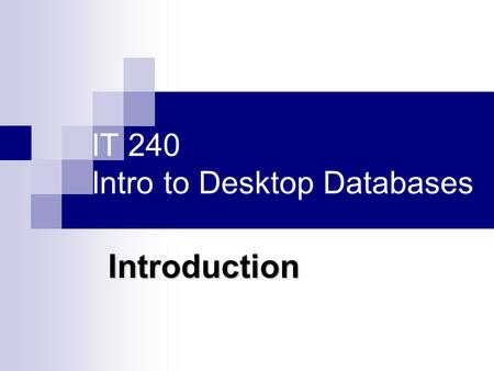 IT 240 Intro to Desktop Databases Introduction. About this course Design a database: Entity Relation (ER) modeling and normalization techniques Create.