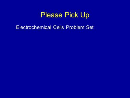 Please Pick Up Electrochemical Cells Problem Set.