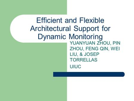 Efficient and Flexible Architectural Support for Dynamic Monitoring YUANYUAN ZHOU, PIN ZHOU, FENG QIN, WEI LIU, & JOSEP TORRELLAS UIUC.
