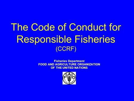 The Code of Conduct for Responsible Fisheries (CCRF) Fisheries Department FOOD AND AGRICULTURE ORGANIZATION OF THE UNITED NATIONS.