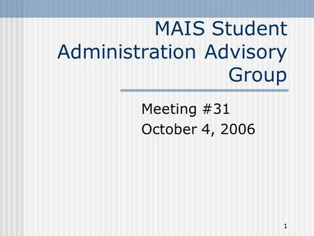 1 MAIS Student Administration Advisory Group Meeting #31 October 4, 2006.