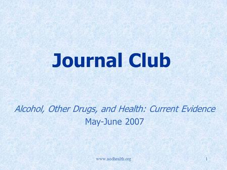 Www.aodhealth.org1 Journal Club Alcohol, Other Drugs, and Health: Current Evidence May-June 2007.