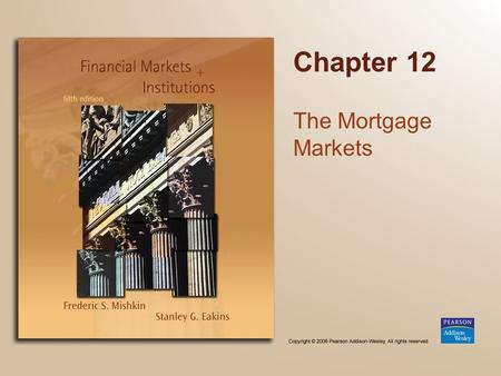 Chapter 12 The Mortgage Markets. Copyright © 2006 Pearson Addison-Wesley. All rights reserved. 12-2 Chapter Preview We identify characteristics of typical.