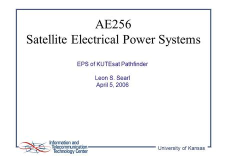 University of Kansas EPS of KUTEsat Pathfinder Leon S. Searl April 5, 2006 AE256 Satellite Electrical Power Systems.