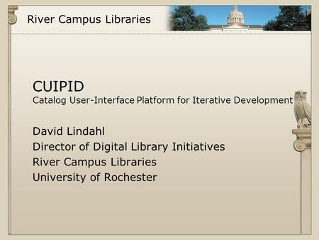 River Campus Libraries CUIPID Catalog User-Interface Platform for Iterative Development David Lindahl Director of Digital Library Initiatives River Campus.