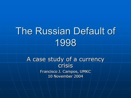 The Russian Default of 1998 A case study of a currency crisis Francisco J. Campos, UMKC 10 November 2004.