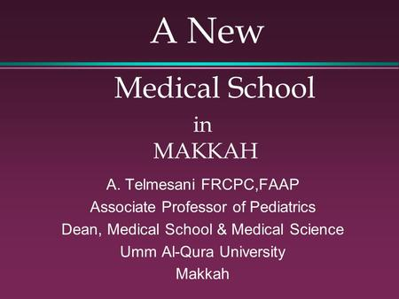 A New Medical School in MAKKAH A. Telmesani FRCPC,FAAP Associate Professor of Pediatrics Dean, Medical School & Medical Science Umm Al-Qura University.