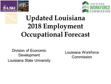 Updated Louisiana 2018 Employment Occupational Forecast Louisiana Workforce Commission Division of Economic Development Louisiana State University.