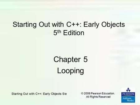 Starting Out with C++: Early Objects 5/e © 2006 Pearson Education. All Rights Reserved Starting Out with C++: Early Objects 5 th Edition Chapter 5 Looping.