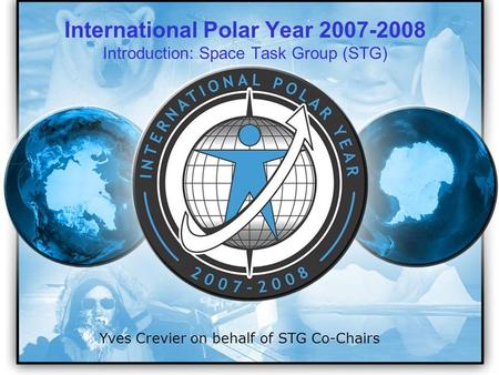 IPY 2007 2008 1 Yves Crevier on behalf of STG Co-Chairs International Polar Year 2007-2008 Introduction: Space Task Group (STG)