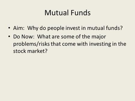 Mutual Funds Aim: Why do people invest in mutual funds? Do Now: What are some of the major problems/risks that come with investing in the stock market?