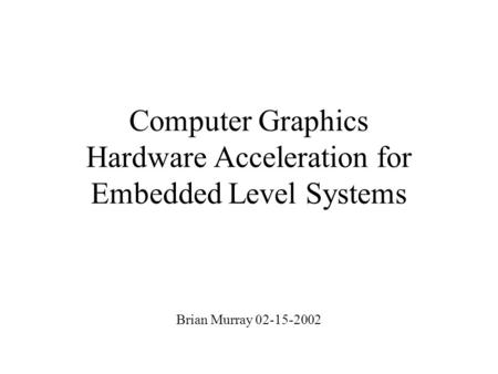 Computer Graphics Hardware Acceleration for Embedded Level Systems Brian Murray 02-15-2002.