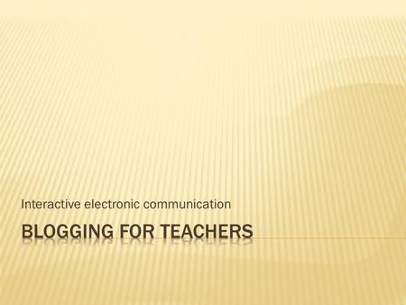 Interactive electronic communication. List three:  Types of technology that you use as a teacher/learner  Useful websites  Technologies that you would.