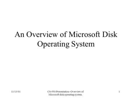 11/13/01CS-550 Presentation - Overview of Microsoft disk operating system. 1 An Overview of Microsoft Disk Operating System.