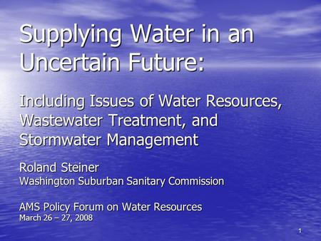 1 Supplying Water in an Uncertain Future: Including Issues of Water Resources, Wastewater Treatment, and Stormwater Management Roland Steiner Washington.