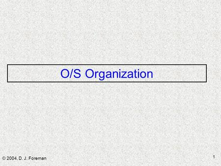 © 2004, D. J. Foreman 1 O/S Organization. © 2004, D. J. Foreman 2 Topics  Basic functions of an OS ■ Dev mgmt ■ Process & resource mgmt ■ Memory mgmt.