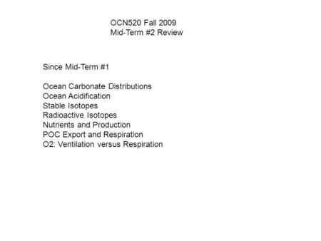 OCN520 Fall 2009 Mid-Term #2 Review Since Mid-Term #1 Ocean Carbonate Distributions Ocean Acidification Stable Isotopes Radioactive Isotopes Nutrients.