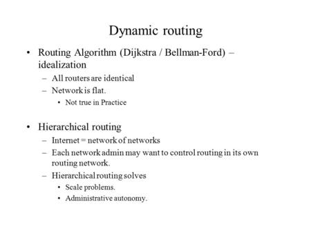 Dynamic routing Routing Algorithm (Dijkstra / Bellman-Ford) – idealization –All routers are identical –Network is flat. Not true in Practice Hierarchical.
