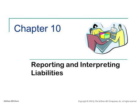 Copyright © 2008 by The McGraw-Hill Companies, Inc. All rights reserved. McGraw-Hill/Irwin Chapter 10 Reporting and Interpreting Liabilities McGraw-Hill/Irwin.