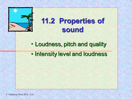 1© Manhattan Press (H.K.) Ltd. Loudness, pitch and quality Intensity level and loudness Intensity level and loudness 11.2 Properties of sound.