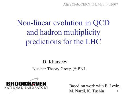 1 D. Kharzeev Nuclear Theory BNL Alice Club, CERN TH, May 14, 2007 Non-linear evolution in QCD and hadron multiplicity predictions for the LHC.
