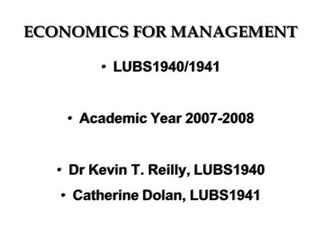 ECONOMICS FOR MANAGEMENT LUBS1940/1941 Academic Year 2007-2008 Dr Kevin T. Reilly, LUBS1940 Catherine Dolan, LUBS1941 LUBS1940/1941 Academic Year 2007-2008.