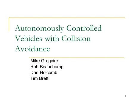 1 Autonomously Controlled Vehicles with Collision Avoidance Mike Gregoire Rob Beauchamp Dan Holcomb Tim Brett.