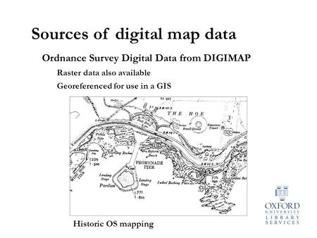 Sources of digital map data Ordnance Survey Digital Data from DIGIMAP Raster data also available Georeferenced for use in a GIS Historic OS mapping.