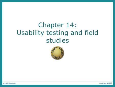 Chapter 14: Usability testing and field studies. Usability Testing Emphasizes the property of being usable Key Components –User Pre-Test –User Test –User.