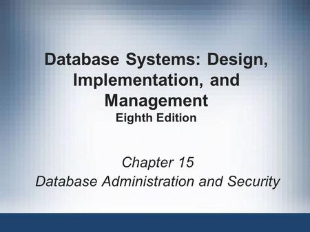 Database Systems: Design, Implementation, and Management Eighth Edition Chapter 15 Database Administration and Security.