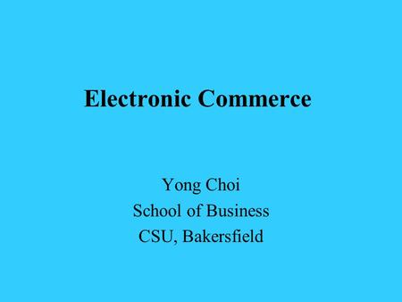 Electronic Commerce Yong Choi School of Business CSU, Bakersfield.