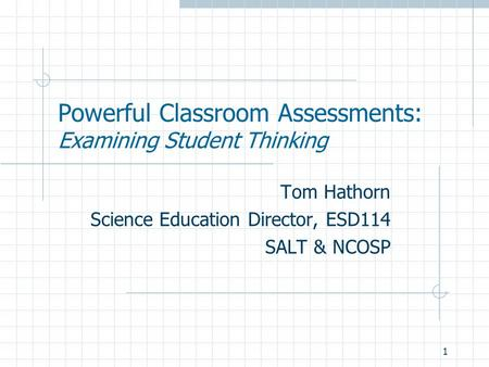 1 Powerful Classroom Assessments: Examining Student Thinking Tom Hathorn Science Education Director, ESD114 SALT & NCOSP.
