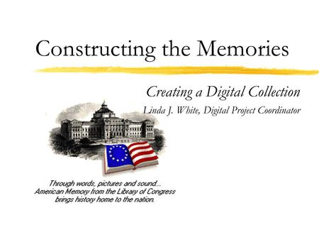 Constructing the Memories Creating a Digital Collection Linda J. White, Digital Project Coordinator.