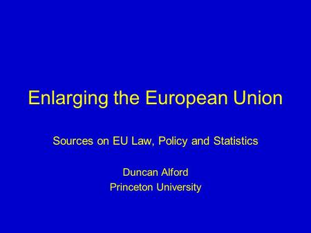 Enlarging the European Union Sources on EU Law, Policy and Statistics Duncan Alford Princeton University.