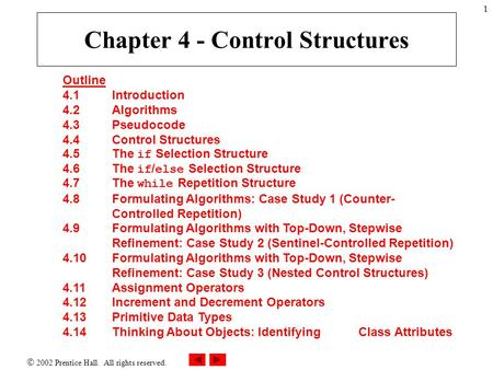  2002 Prentice Hall. All rights reserved. 1 Outline 4.1 Introduction 4.2 Algorithms 4.3 Pseudocode 4.4 Control Structures 4.5 The if Selection Structure.