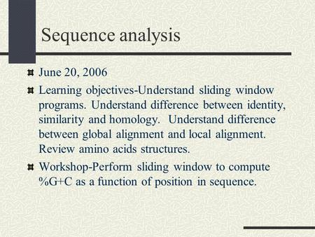 Sequence analysis June 20, 2006 Learning objectives-Understand sliding window programs. Understand difference between identity, similarity and homology.