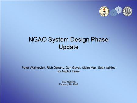NGAO System Design Phase Update Peter Wizinowich, Rich Dekany, Don Gavel, Claire Max, Sean Adkins for NGAO Team SSC Meeting February 20, 2008.