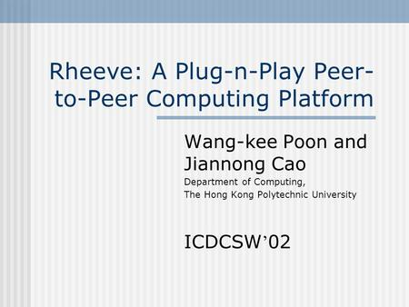 Rheeve: A Plug-n-Play Peer- to-Peer Computing Platform Wang-kee Poon and Jiannong Cao Department of Computing, The Hong Kong Polytechnic University ICDCSW.